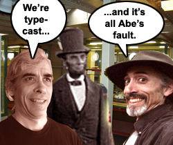 We're type-cast ... and it's all Abe's fault